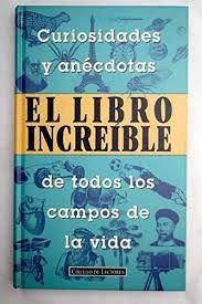EL LIBRO INCREÍBLE : CURIOSIDADES Y ANÉCDOTAS DE TODOS LOS CAMPOS DE LA VIDA