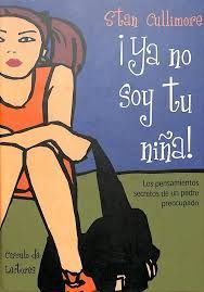 ¡YA NO SOY TU NIÑA! : LOS PENSAMIENTOS SECRETOS DE UN PADRE PREOCUPADO