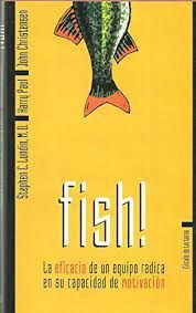 FISH! : LA EFICACIA DE UN EQUIPO RADICA EN SU CAPACIDAD DE MOTIVACIÓN