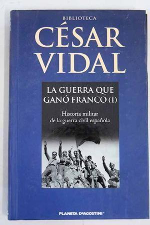 LA GUERRA QUE GANÓ FRANCO (1) HISTORIA MILITAR DE LA GUERRA CIVIL ESPAÑOLA