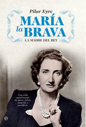 MARÍA LA BRAVA . LA MADRE DEL REY : UNA VIDA APASIONANTE DE AMOR, DEBER, TRAGEDIA Y SACRIFICIO